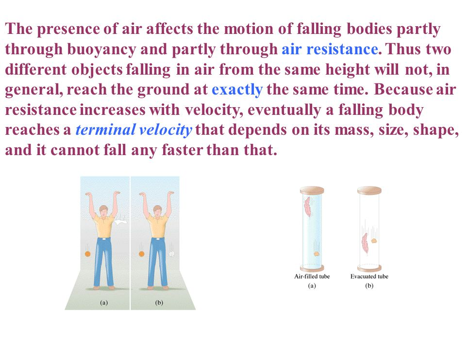 The presence of air affects the motion of falling bodies partly through buoyancy and partly through air resistance. Thus two different objects falling