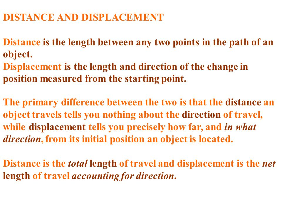 DISTANCE AND DISPLACEMENT Distance is the length between any two points in the path of an object. Displacement is the length and direction of the chan
