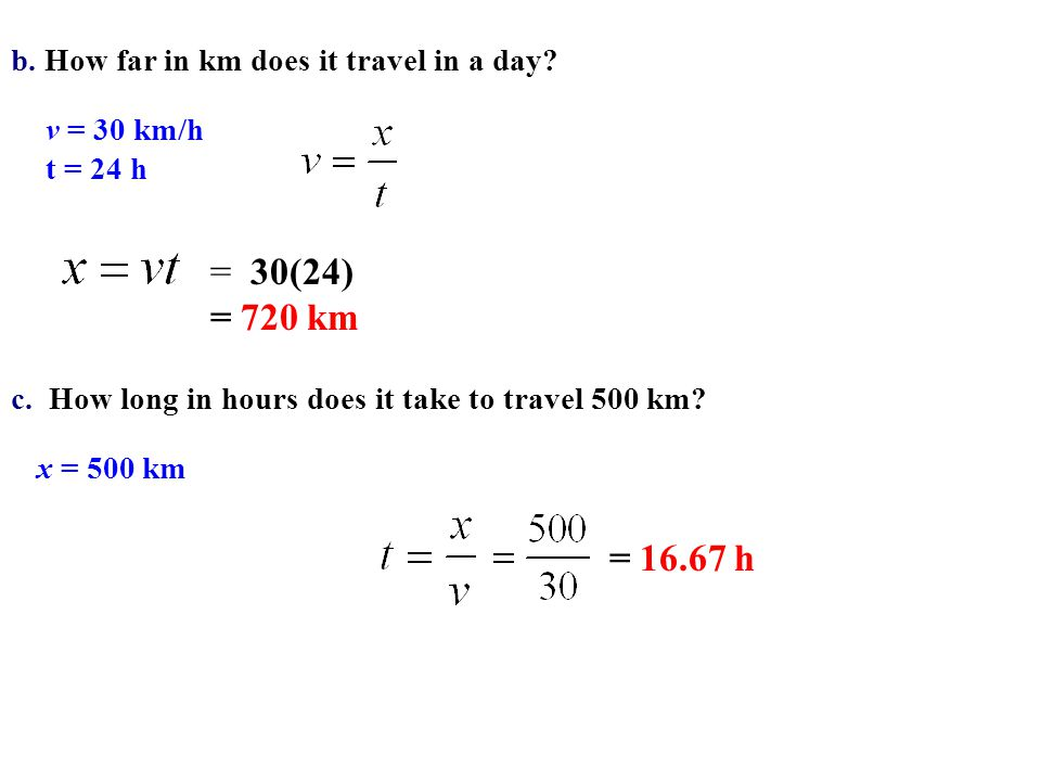 b. How far in km does it travel in a day? v = 30 km/h t = 24 h = 30(24) = 720 km c. How long in hours does it take to travel 500 km? x = 500 km = 16.6