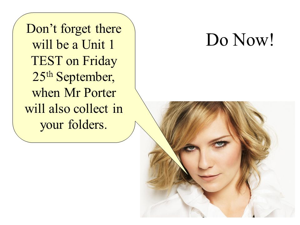 Do Now! Don't forget there will be a Unit 1 TEST on Friday 25 th September, when Mr Porter will also collect in your folders.