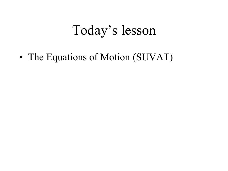 Today's lesson The Equations of Motion (SUVAT)