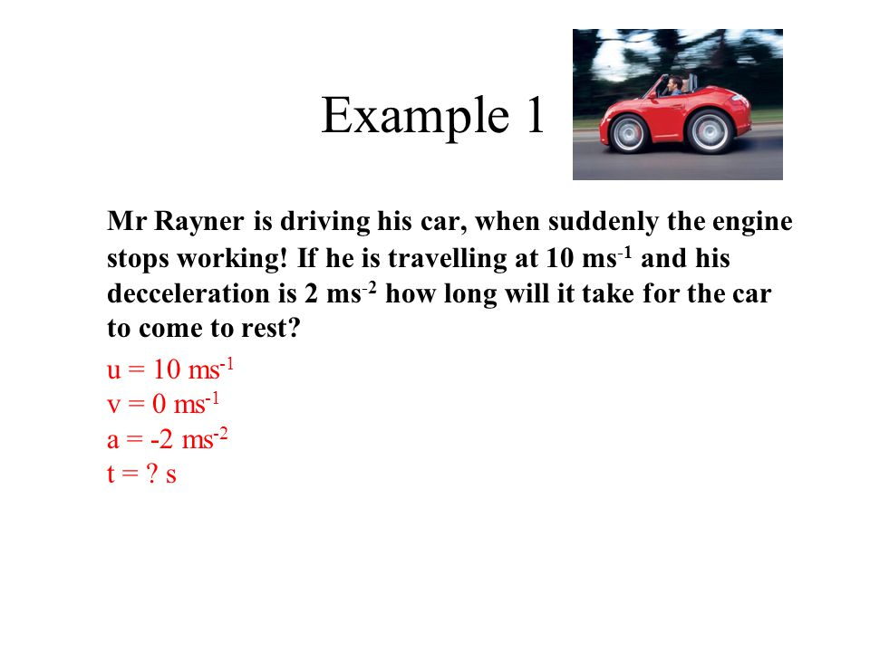 Example 1 Mr Rayner is driving his car, when suddenly the engine stops working! If he is travelling at 10 ms -1 and his decceleration is 2 ms -2 how l