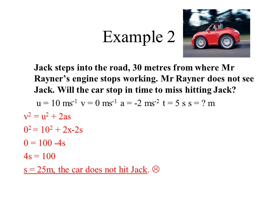 Example 2 Jack steps into the road, 30 metres from where Mr Rayner's engine stops working. Mr Rayner does not see Jack. Will the car stop in time to m