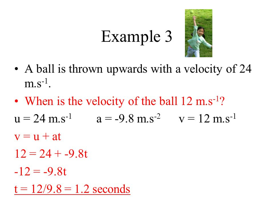 Example 3 A ball is thrown upwards with a velocity of 24 m.s -1. When is the velocity of the ball 12 m.s -1 ? u = 24 m.s -1 a = -9.8 m.s -2 v = 12 m.s