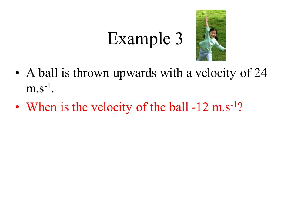 Example 3 A ball is thrown upwards with a velocity of 24 m.s -1. When is the velocity of the ball -12 m.s -1 ?