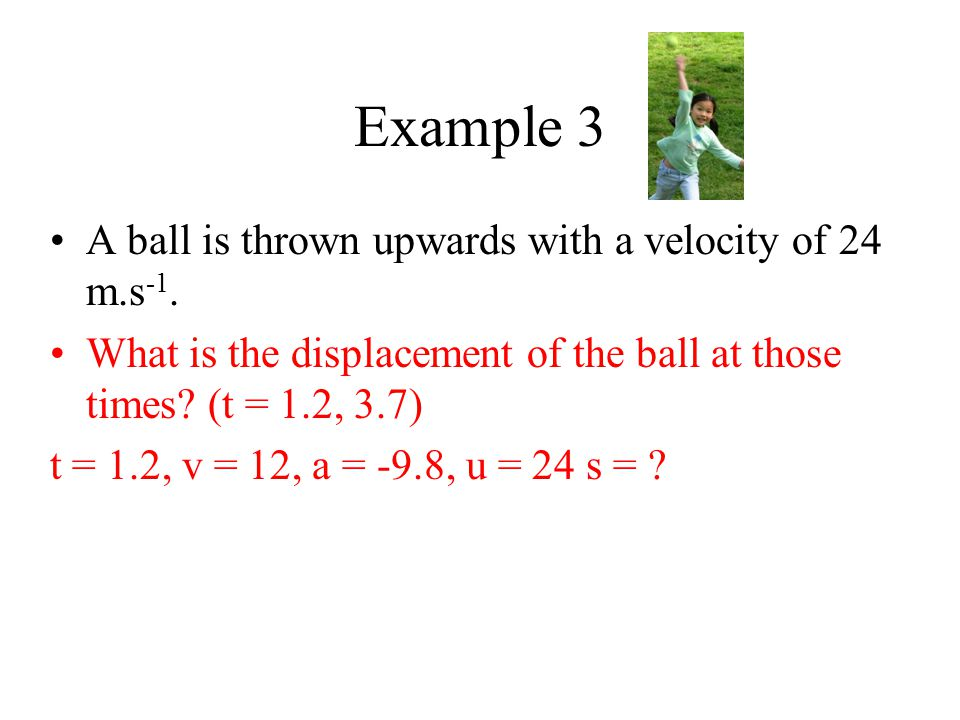 Example 3 A ball is thrown upwards with a velocity of 24 m.s -1. What is the displacement of the ball at those times? (t = 1.2, 3.7) t = 1.2, v = 12,