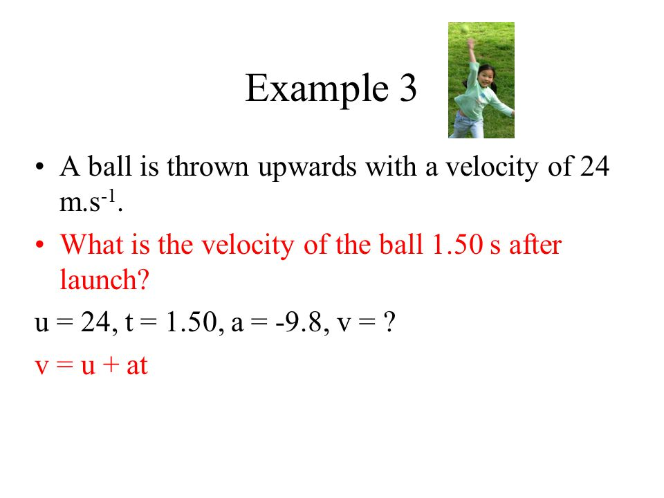 Example 3 A ball is thrown upwards with a velocity of 24 m.s -1. What is the velocity of the ball 1.50 s after launch? u = 24, t = 1.50, a = -9.8, v =