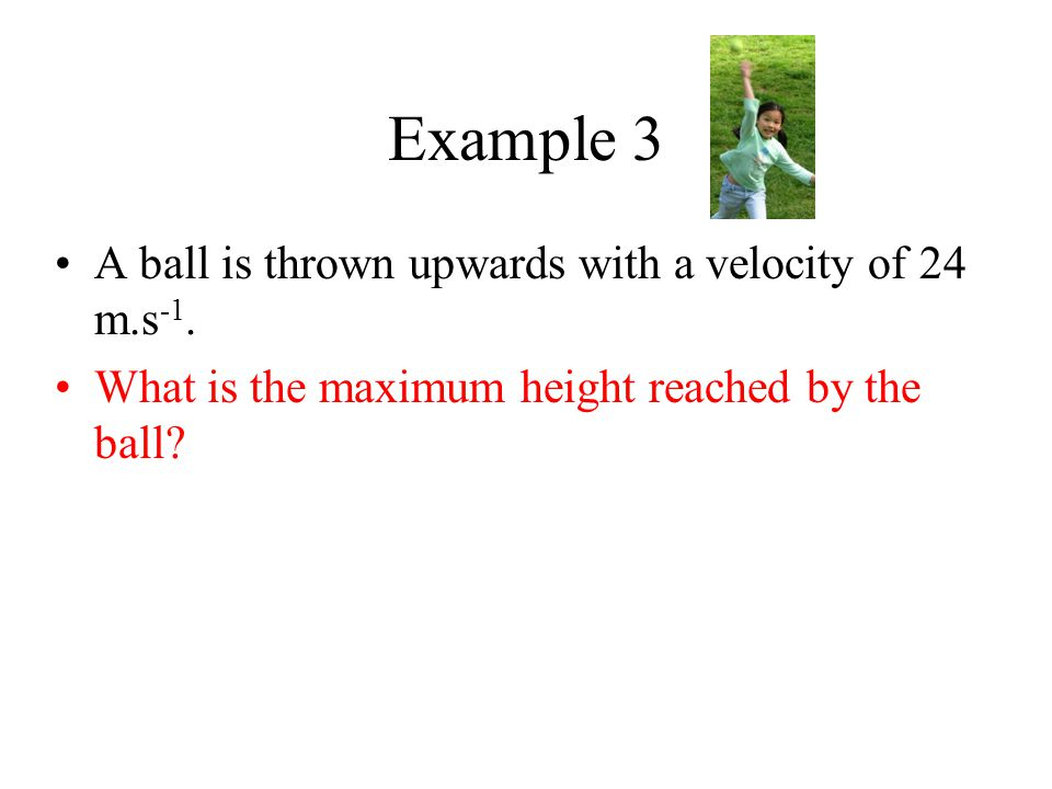 Example 3 A ball is thrown upwards with a velocity of 24 m.s -1. What is the maximum height reached by the ball?