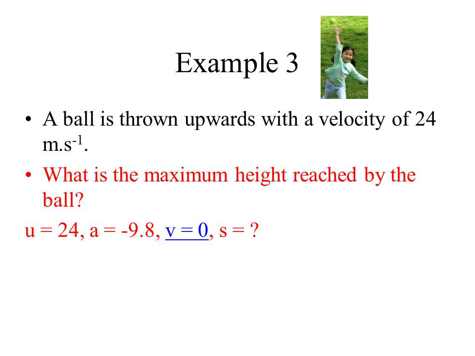 Example 3 A ball is thrown upwards with a velocity of 24 m.s -1. What is the maximum height reached by the ball? u = 24, a = -9.8, v = 0, s = ?
