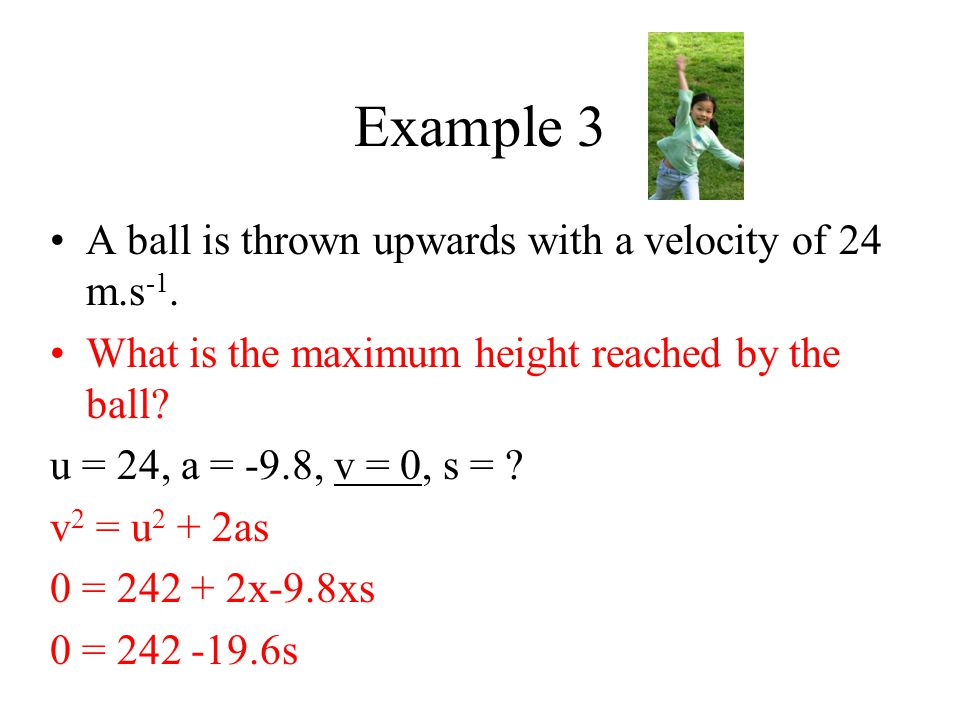 Example 3 A ball is thrown upwards with a velocity of 24 m.s -1. What is the maximum height reached by the ball? u = 24, a = -9.8, v = 0, s = ? v 2 =