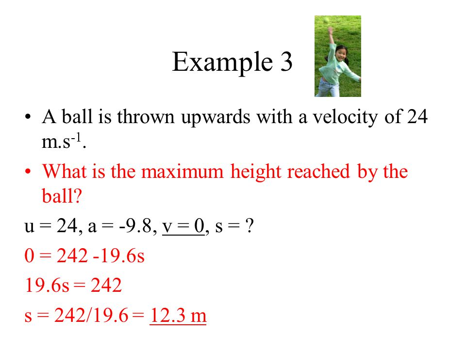 Example 3 A ball is thrown upwards with a velocity of 24 m.s -1. What is the maximum height reached by the ball? u = 24, a = -9.8, v = 0, s = ? 0 = 24