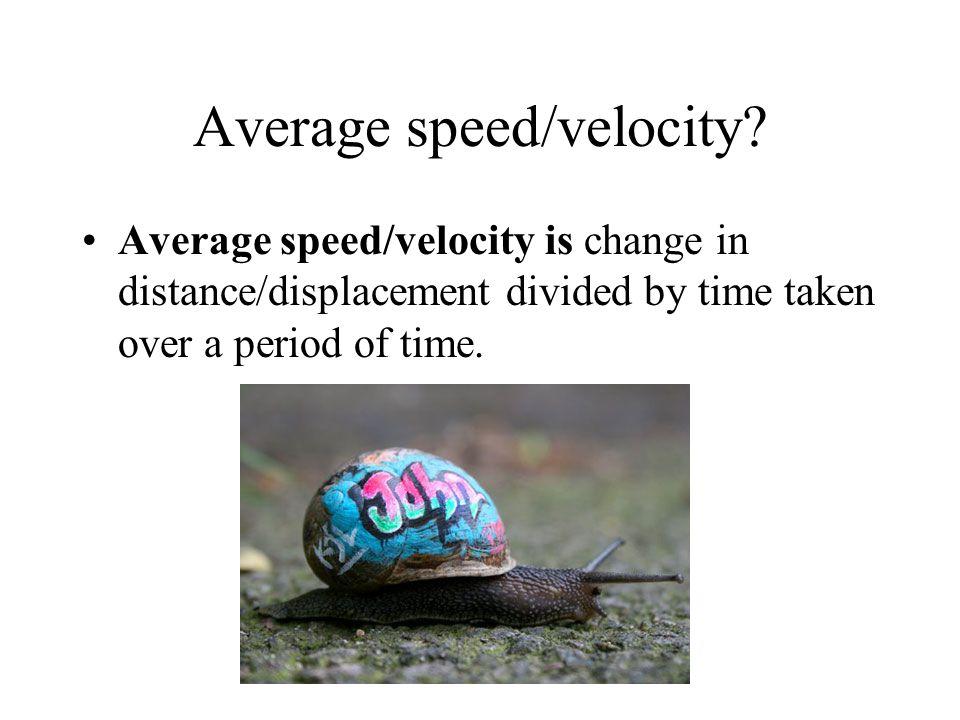 Instantaneous speed/velocity.