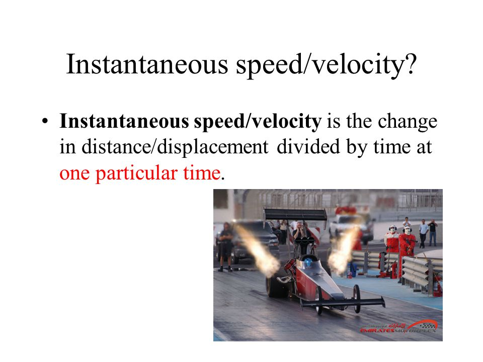 Instantaneous speed/velocity? Instantaneous speed/velocity is the change in distance/displacement divided by time at one particular time.