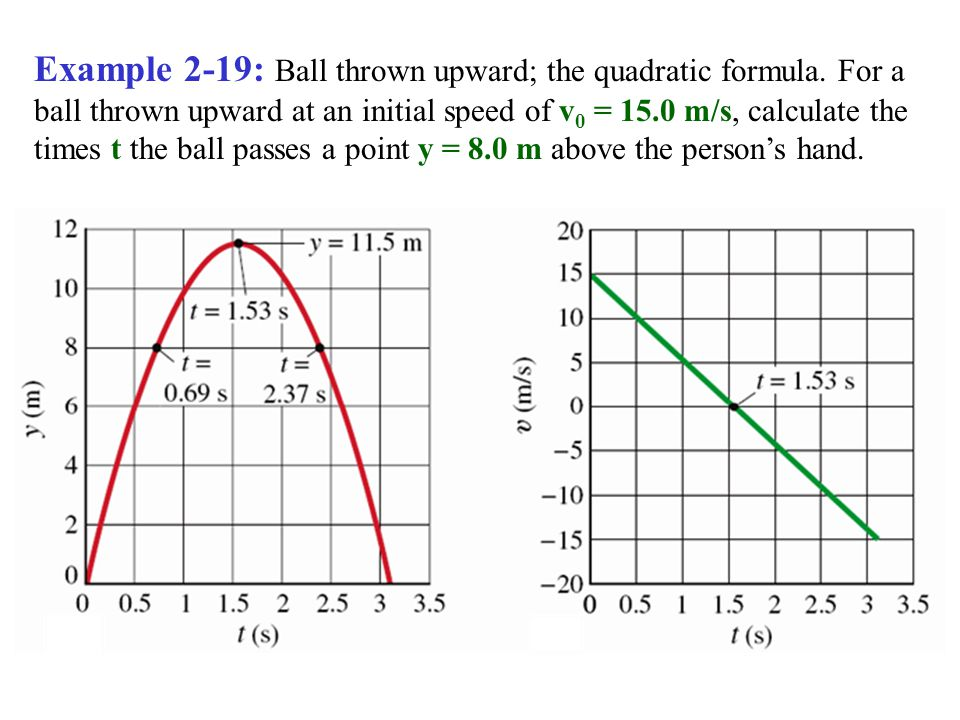 Example 2-19: Ball thrown upward; the quadratic formula. For a ball thrown upward at an initial speed of v 0 = 15.0 m/s, calculate the times t the bal