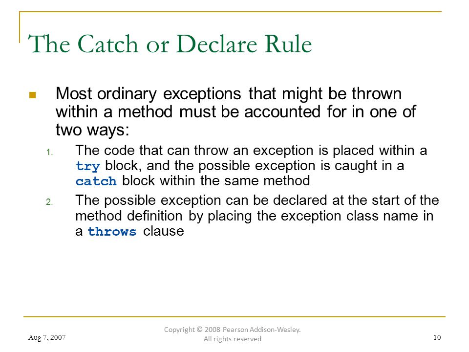 Aug 7, 200710 The Catch or Declare Rule Most ordinary exceptions that might be thrown within a method must be accounted for in one of two ways: 1.
