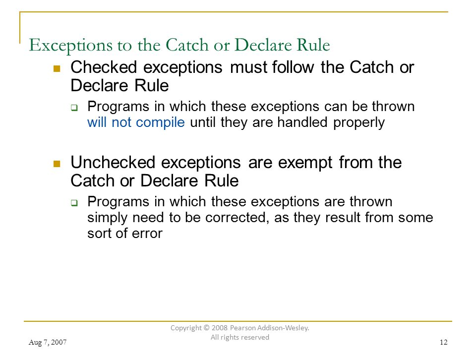 Aug 7, 200712 Exceptions to the Catch or Declare Rule Checked exceptions must follow the Catch or Declare Rule  Programs in which these exceptions ca