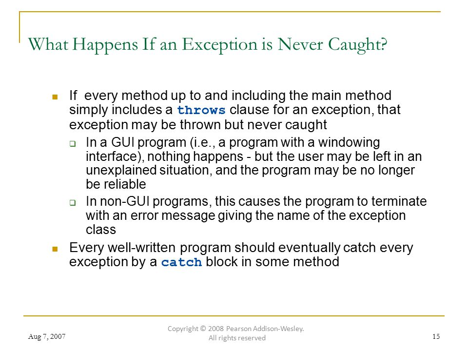 Aug 7, 200715 What Happens If an Exception is Never Caught? If every method up to and including the main method simply includes a throws clause for an