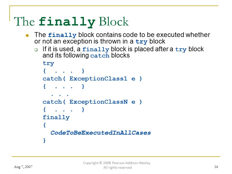Aug 7, 200716 The finally Block The finally block contains code to be executed whether or not an exception is thrown in a try block  If it is used, a finally block is placed after a try block and its following catch blocks try {...