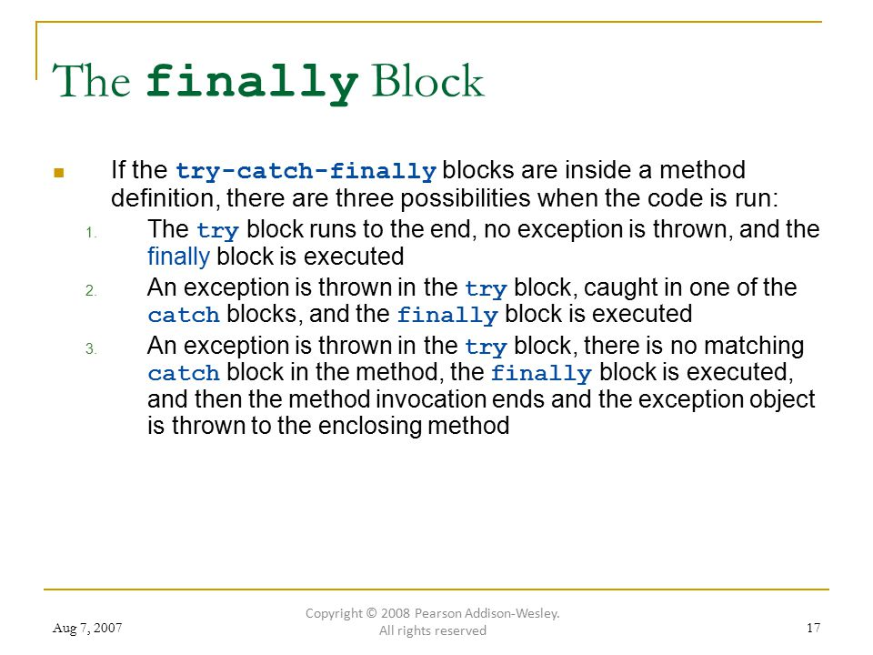 Aug 7, 200717 The finally Block If the try-catch-finally blocks are inside a method definition, there are three possibilities when the code is run: 1.