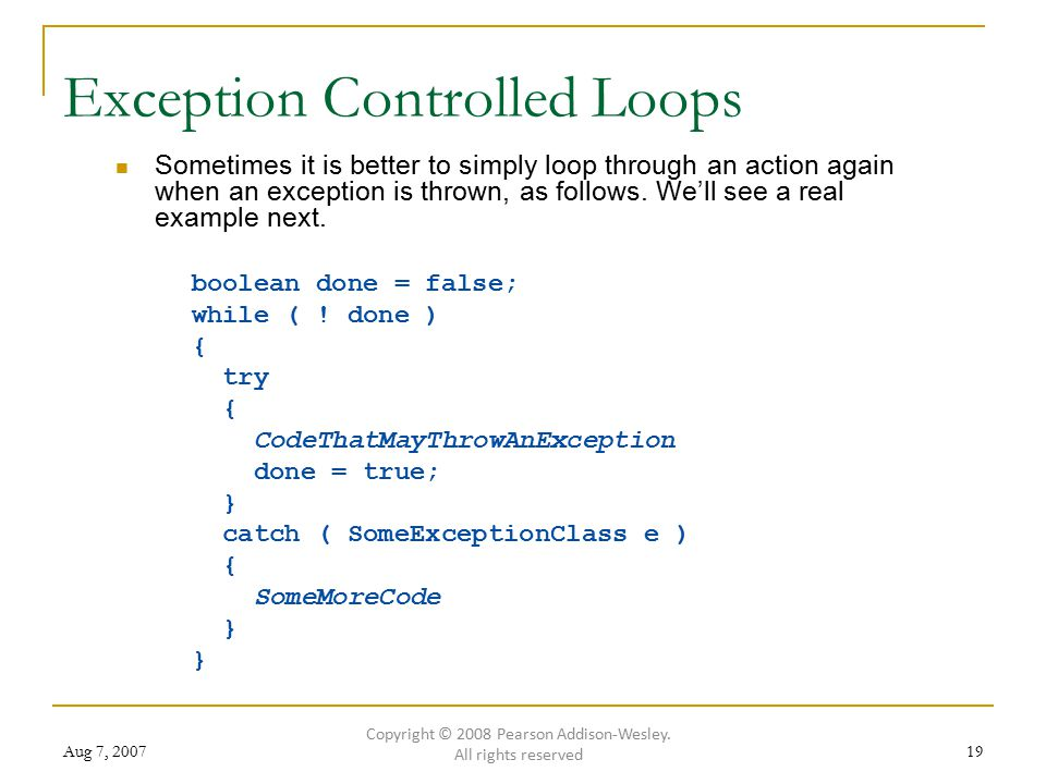 Aug 7, 200719 Exception Controlled Loops Sometimes it is better to simply loop through an action again when an exception is thrown, as follows. We'll