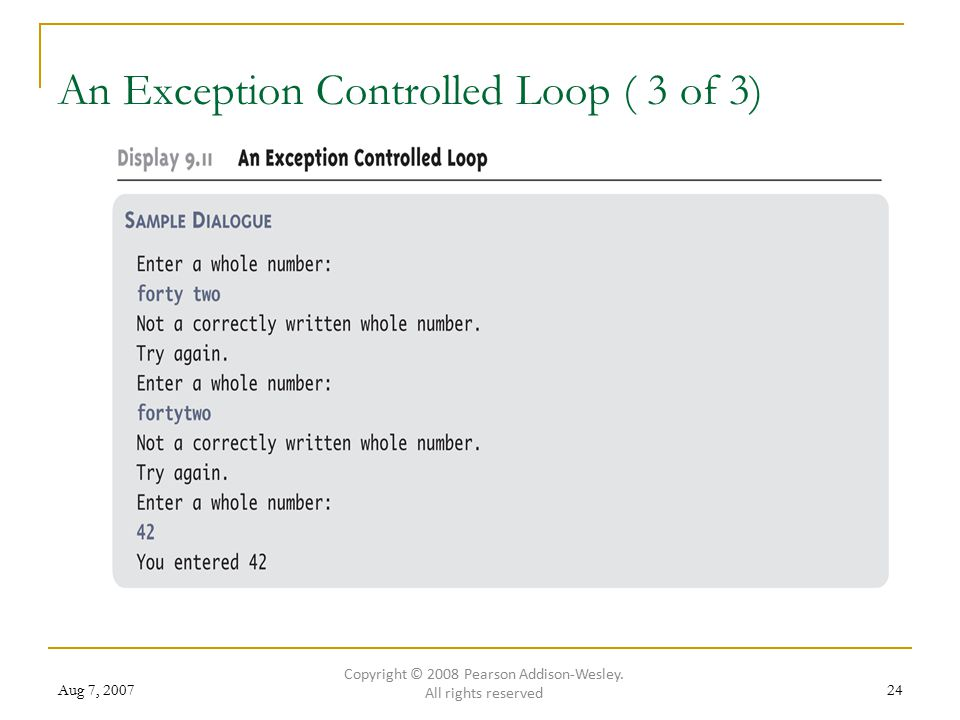 Aug 7, 200724 An Exception Controlled Loop ( 3 of 3) Copyright © 2008 Pearson Addison-Wesley.