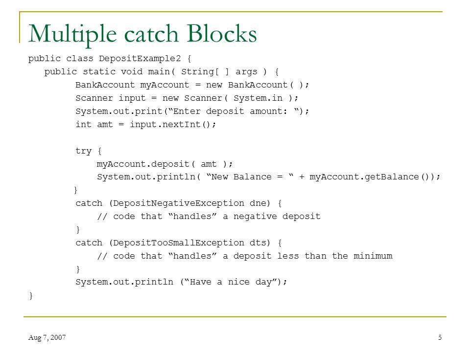 Aug 7, 20075 Multiple catch Blocks public class DepositExample2 { public static void main( String[ ] args ) { BankAccount myAccount = new BankAccount(