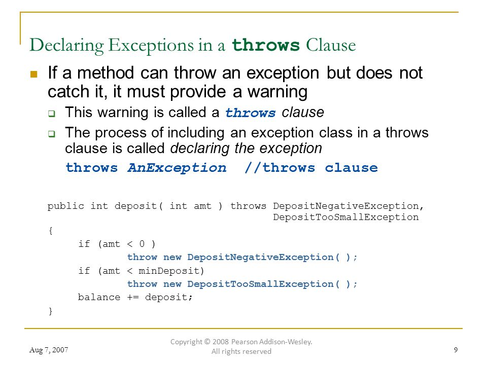 Aug 7, 20079 Declaring Exceptions in a throws Clause If a method can throw an exception but does not catch it, it must provide a warning  This warning is called a throws clause  The process of including an exception class in a throws clause is called declaring the exception throws AnException //throws clause public int deposit( int amt ) throws DepositNegativeException, DepositTooSmallException { if (amt < 0 ) throw new DepositNegativeException( ); if (amt < minDeposit) throw new DepositTooSmallException( ); balance += deposit; } Copyright © 2008 Pearson Addison-Wesley.