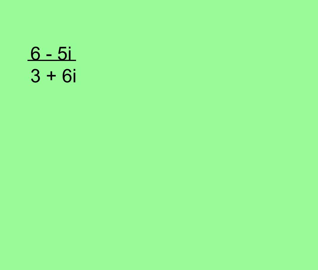 6 - 5i 3 + 6i