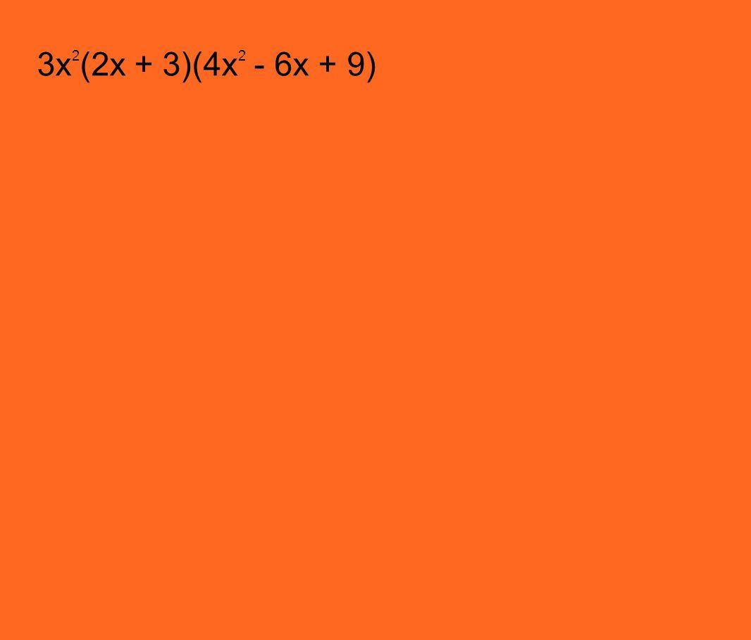 3x 2 (2x + 3)(4x 2 - 6x + 9)