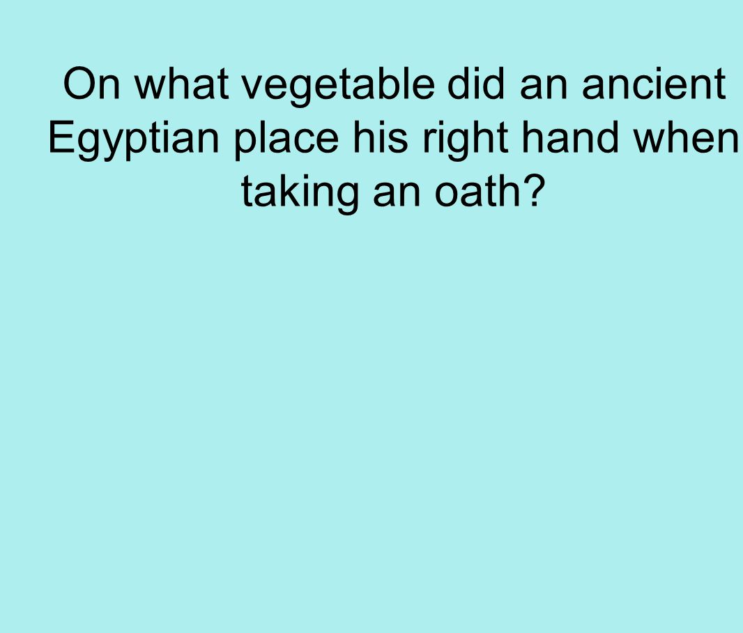 On what vegetable did an ancient Egyptian place his right hand when taking an oath