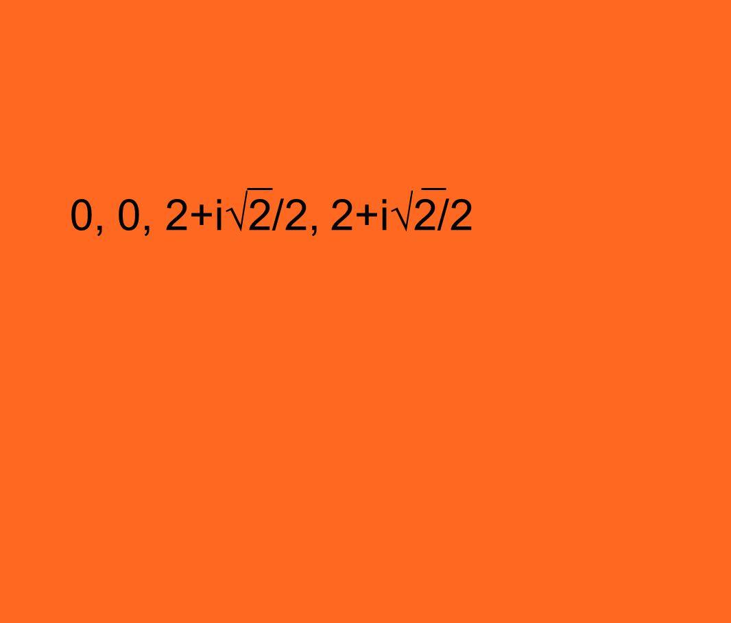0, 0, 2+i√2/2, 2+i√2/2