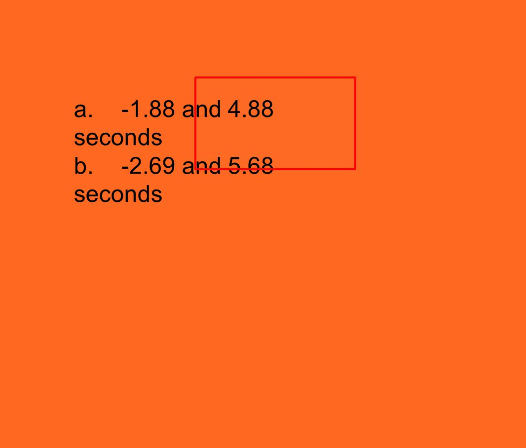 a.-1.88 and 4.88 seconds b.-2.69 and 5.68 seconds
