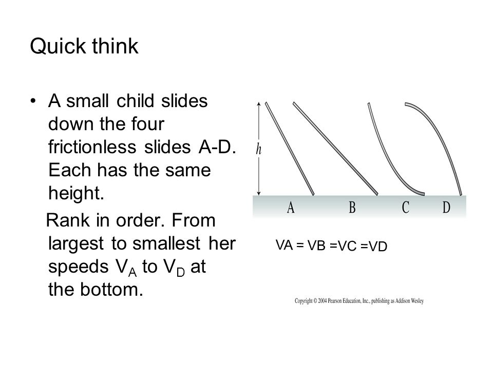 Quick think A small child slides down the four frictionless slides A-D. Each has the same height. Rank in order. From largest to smallest her speeds V