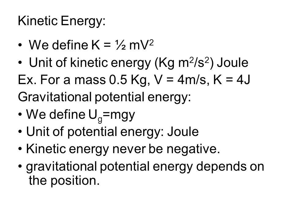 Kinetic Energy: We define K = ½ mV 2 Unit of kinetic energy (Kg m 2 /s 2 ) Joule Ex. For a mass 0.5 Kg, V = 4m/s, K = 4J Gravitational potential energ