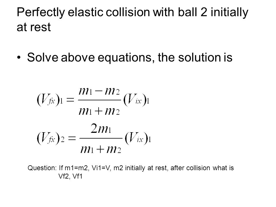 Perfectly elastic collision with ball 2 initially at rest Solve above equations, the solution is Question: If m1=m2, Vi1=V, m2 initially at rest, afte