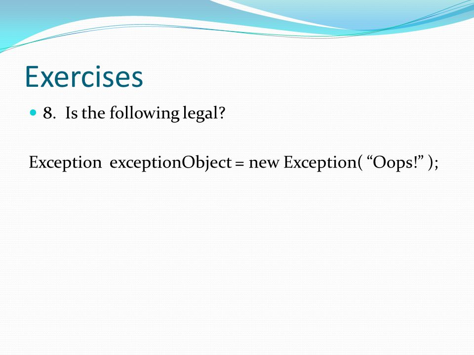 Exercises 8. Is the following legal Exception exceptionObject = new Exception( Oops! );