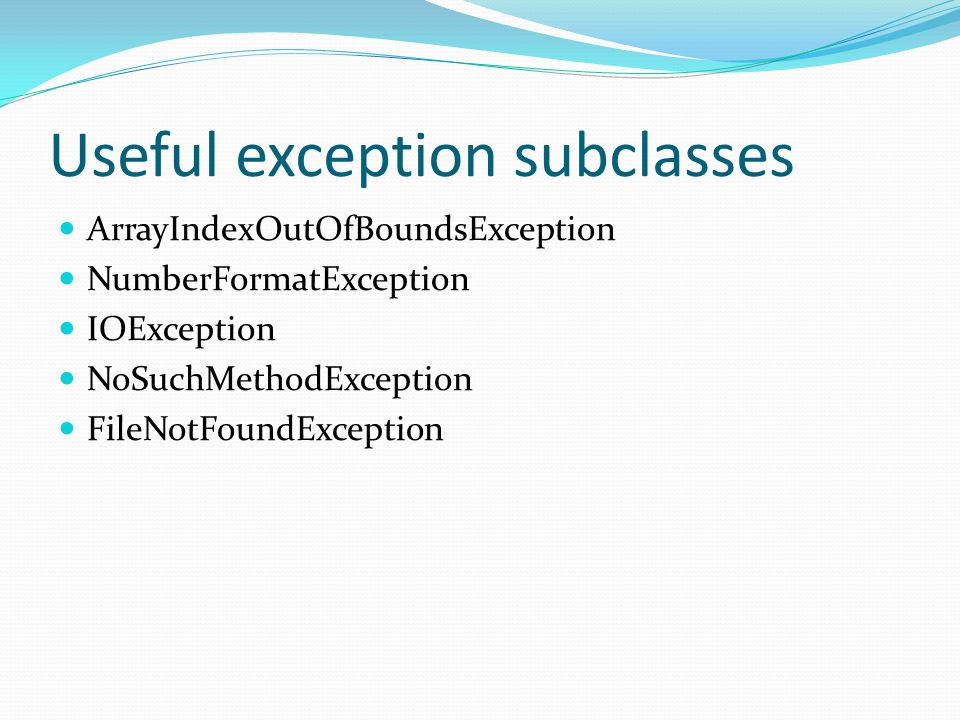 Useful exception subclasses ArrayIndexOutOfBoundsException NumberFormatException IOException NoSuchMethodException FileNotFoundException