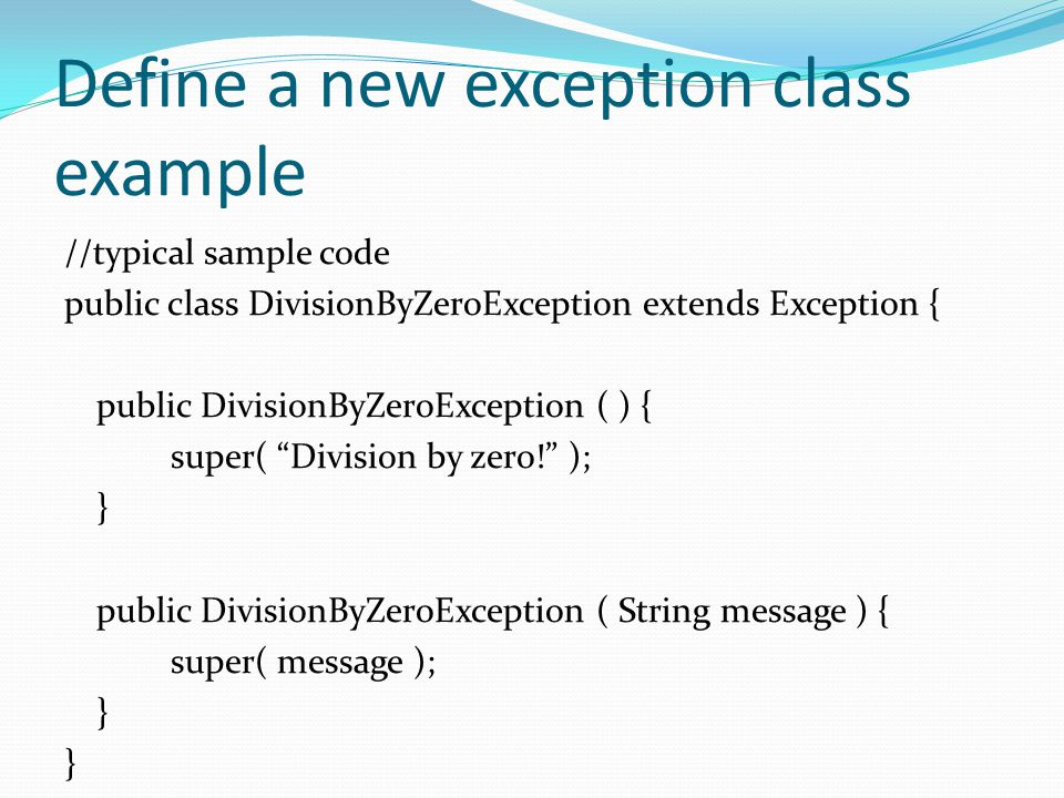 Define a new exception class example //typical sample code public class DivisionByZeroException extends Exception { public DivisionByZeroException ( ) { super( Division by zero! ); } public DivisionByZeroException ( String message ) { super( message ); }