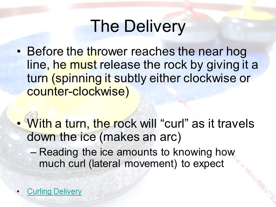 The Delivery Before the thrower reaches the near hog line, he must release the rock by giving it a turn (spinning it subtly either clockwise or counter-clockwise) With a turn, the rock will curl as it travels down the ice (makes an arc) –Reading the ice amounts to knowing how much curl (lateral movement) to expect Curling Delivery