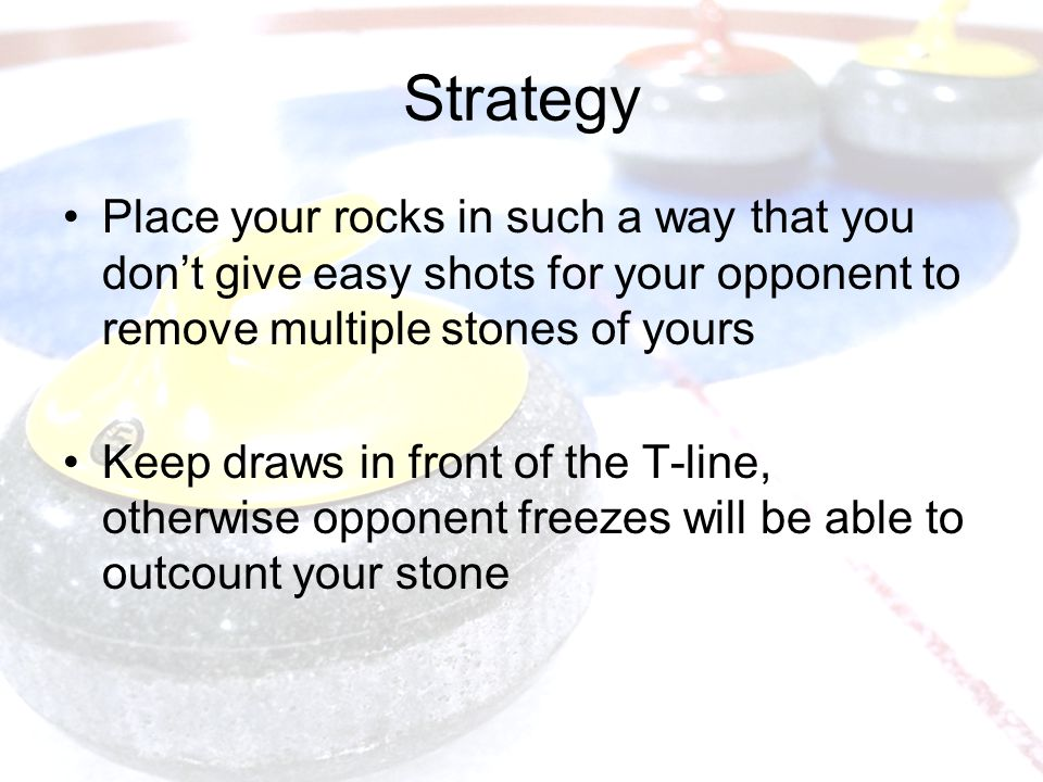 Strategy Place your rocks in such a way that you don't give easy shots for your opponent to remove multiple stones of yours Keep draws in front of the T-line, otherwise opponent freezes will be able to outcount your stone