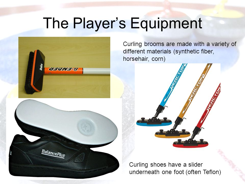 The Player's Equipment Curling brooms are made with a variety of different materials (synthetic fiber, horsehair, corn) Curling shoes have a slider underneath one foot (often Teflon)