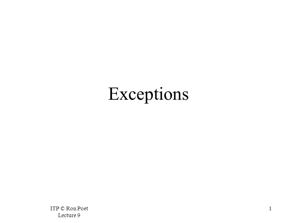 ITP © Ron Poet Lecture 9 1 Exceptions