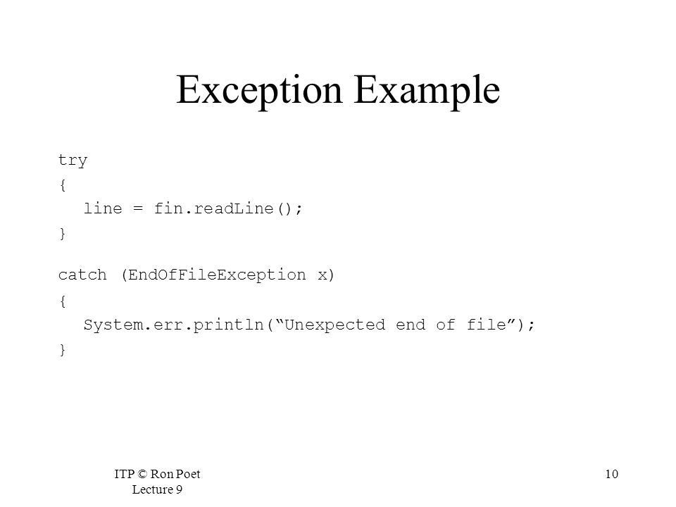 ITP © Ron Poet Lecture 9 10 Exception Example try { line = fin.readLine(); } catch (EndOfFileException x) { System.err.println( Unexpected end of file ); }