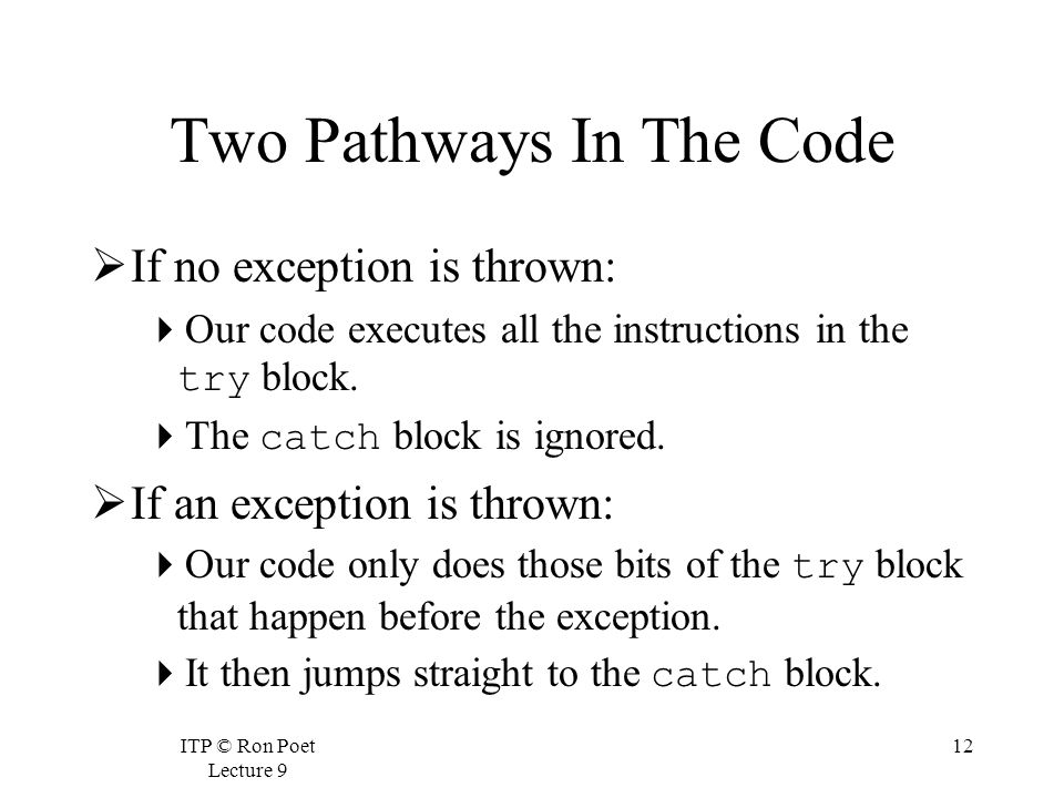 ITP © Ron Poet Lecture 9 12 Two Pathways In The Code  If no exception is thrown:  Our code executes all the instructions in the try block.