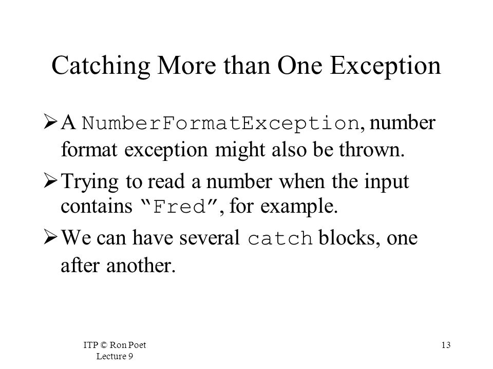 ITP © Ron Poet Lecture 9 13 Catching More than One Exception  A NumberFormatException, number format exception might also be thrown.