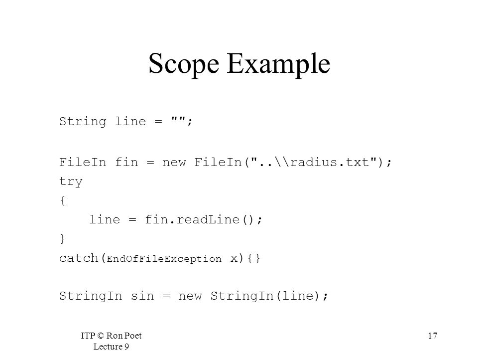 ITP © Ron Poet Lecture 9 17 Scope Example String line = ; FileIn fin = new FileIn( ..\\radius.txt ); try { line = fin.readLine(); } catch( EndOfFileException x){} StringIn sin = new StringIn(line);