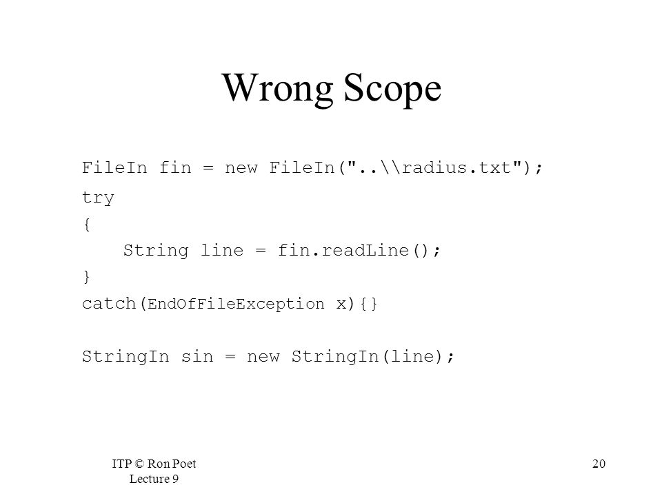 ITP © Ron Poet Lecture 9 20 Wrong Scope FileIn fin = new FileIn( ..\\radius.txt ); try { String line = fin.readLine(); } catch( EndOfFileException x){} StringIn sin = new StringIn(line);
