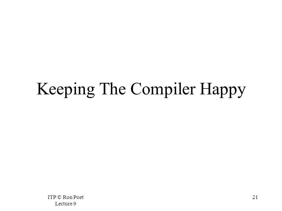 ITP © Ron Poet Lecture 9 21 Keeping The Compiler Happy