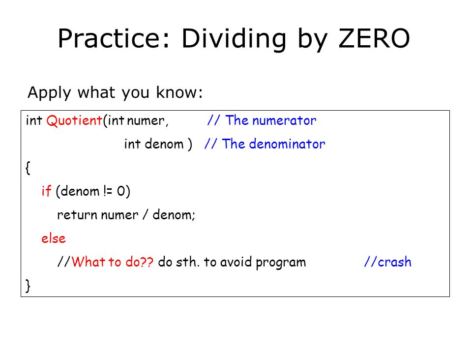 Practice: Dividing by ZERO Apply what you know: int Quotient(int numer, // The numerator int denom ) // The denominator { if (denom != 0) return numer / denom; else //What to do .