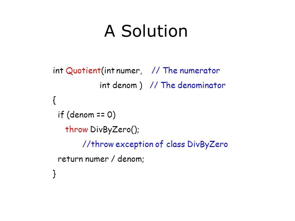 int Quotient(int numer, // The numerator int denom ) // The denominator { if (denom == 0) throw DivByZero(); //throw exception of class DivByZero retu